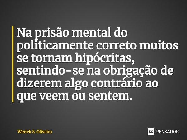 Na prisão mental do politicamente correto muitos se tornam hipócritas, sentindo-se na obrigação de dizerem algo contrário ao que veem ou sentem.... Frase de Werick S. Oliveira.