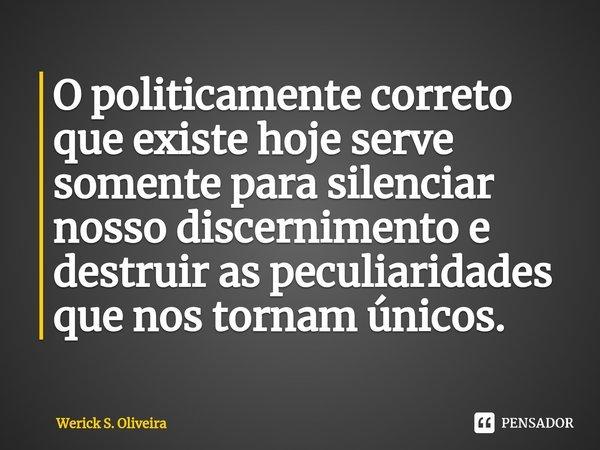 O politicamente correto que existe hoje serve somente para silenciar nosso discernimento e destruir as peculiaridades que nos tornam únicos.... Frase de Werick S. Oliveira.