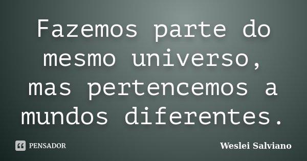 Fazemos parte do mesmo universo, mas pertencemos a mundos diferentes.... Frase de Weslei Salviano.