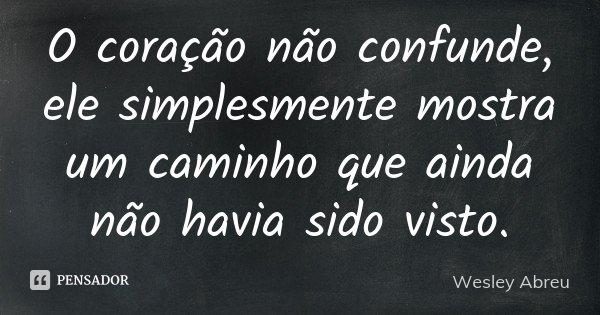 O coração não confunde, ele simplesmente mostra um caminho que ainda não havia sido visto.... Frase de Wesley Abreu.