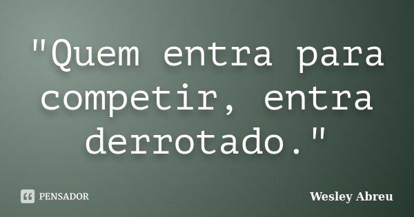 """""""Quem entra para competir, entra derrotado.""""... Frase de Wesley Abreu."""