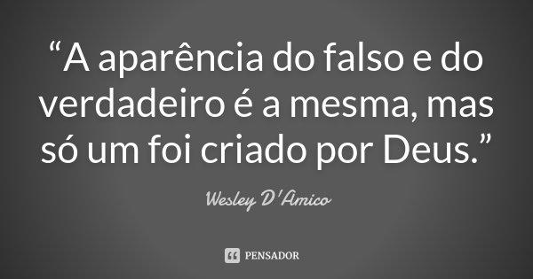 """""""A aparência do falso e do verdadeiro é a mesma, mas só um foi criado por Deus.""""... Frase de Wesley D'Amico."""
