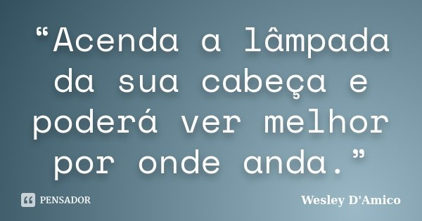 """""""Acenda a lâmpada da sua cabeça e poderá ver melhor por onde anda.""""... Frase de Wesley D'Amico."""