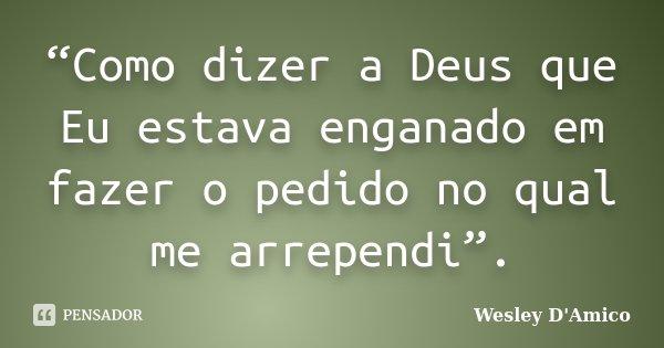 """""""Como dizer a Deus que Eu estava enganado em fazer o pedido no qual me arrependi"""".... Frase de Wesley D'Amico."""