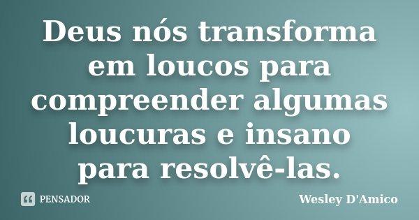 Deus nós transforma em loucos para compreender algumas loucuras e insano para resolvê-las.... Frase de Wesley D'Amico.