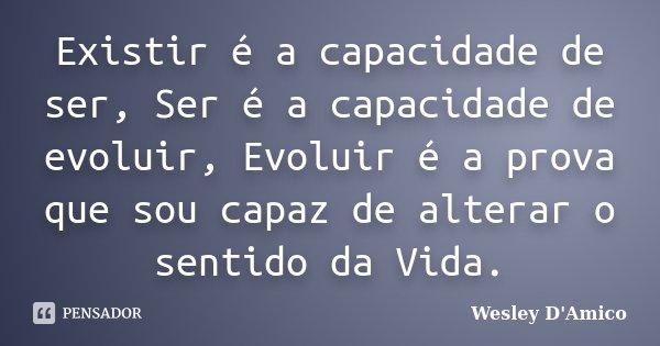 Existir é a capacidade de ser, Ser é a capacidade de evoluir, Evoluir é a prova que sou capaz de alterar o sentido da Vida.... Frase de Wesley D'Amico.