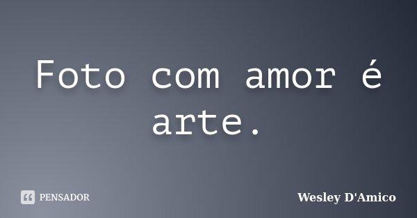 Foto com amor é arte.... Frase de Wesley D'Amico.