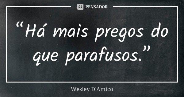 """Há mais pregos do que parafusos.""... Frase de Wesley D'Amico."
