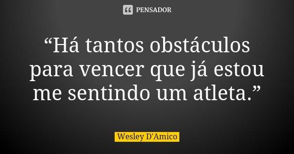 """""""Há tantos obstáculos para vencer que já estou me sentindo um atleta.""""... Frase de Wesley D'Amico."""