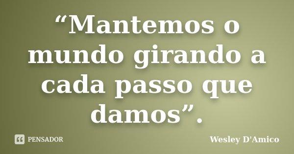 """Mantemos o mundo girando a cada passo que damos"".... Frase de Wesley D'Amico."