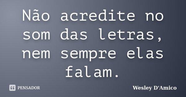Não acredite no som das letras, nem sempre elas falam.... Frase de Wesley D'Amico.