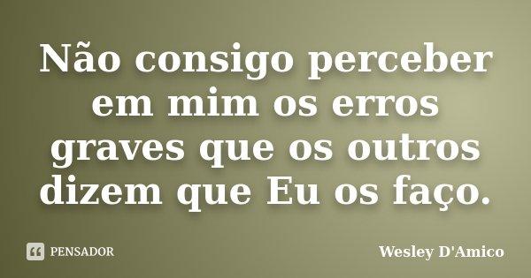 Não consigo perceber em mim os erros graves que os outros dizem que Eu os faço.... Frase de Wesley D'Amico.