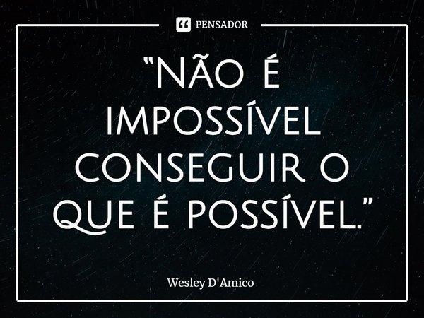 """""""Não é impossível conseguir o que é possível.""""... Frase de Wesley D'Amico."""