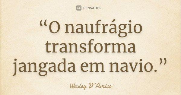 """""""O naufrágio transforma jangada em navio.""""... Frase de Wesley D'Amico."""