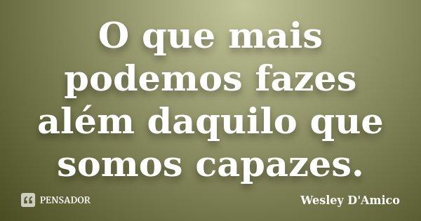 O que mais podemos fazes além daquilo que somos capazes.... Frase de Wesley D'Amico.