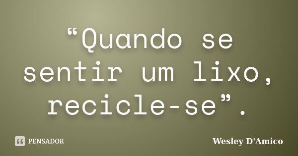 """""""Quando se sentir um lixo, recicle-se"""".... Frase de Wesley D'Amico."""