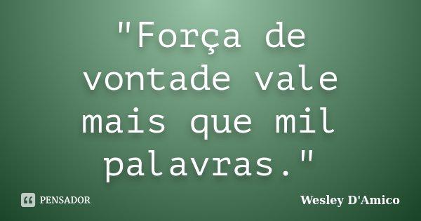 """""""Força de vontade vale mais que mil palavras.""""... Frase de Wesley D'Amico."""
