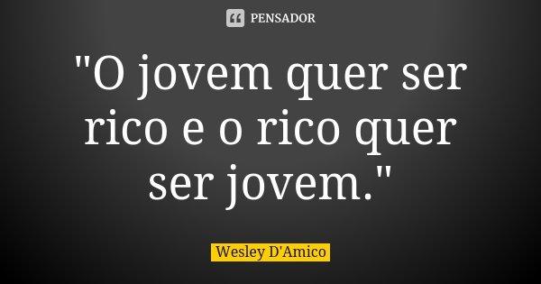 """""""O jovem quer ser rico e o rico quer ser jovem.""""... Frase de Wesley D'Amico."""