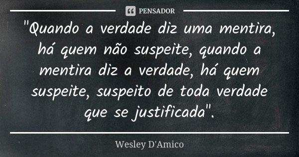 """""""Quando a verdade diz uma mentira, há quem não suspeite, quando a mentira diz a verdade, há quem suspeite, suspeito de toda verdade que se justificada""""... Frase de Wesley D'Amico."""