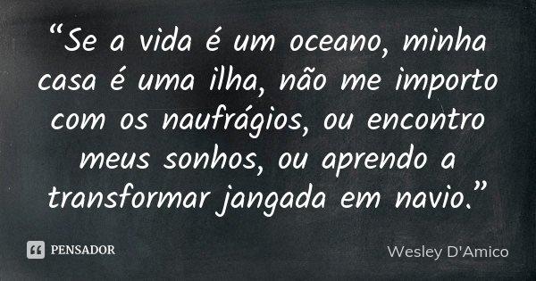 """""""Se a vida é um oceano, minha casa é uma ilha, não me importo com os naufrágios, ou encontro meus sonhos, ou aprendo a transformar jangada em navio.""""... Frase de Wesley D'Amico."""
