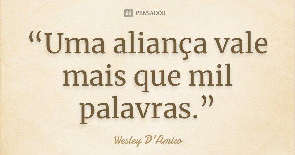 """""""Uma aliança vale mais que mil palavras.""""... Frase de Wesley D'Amico."""