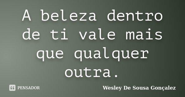 A beleza dentro de ti vale mais que qualquer outra.... Frase de Wesley De Sousa Gonçalez.