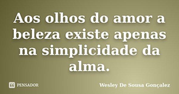 Aos olhos do amor a beleza existe apenas na simplicidade da alma.... Frase de Wesley De Sousa Gonçalez.