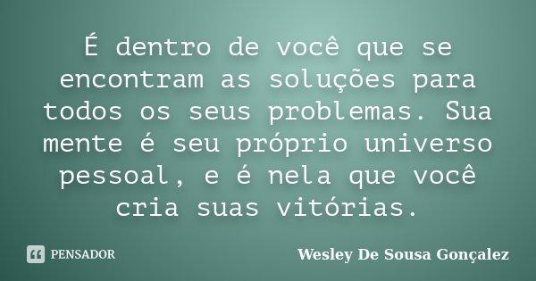 É dentro de você que se encontram as soluções para todos os seus problemas. Sua mente é seu próprio universo pessoal, e é nela que você cria suas vitórias.... Frase de Wesley De Sousa Gonçalez.