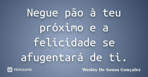 Negue pão à teu próximo e a felicidade se afugentará de ti.... Frase de Wesley De Sousa Gonçalez.