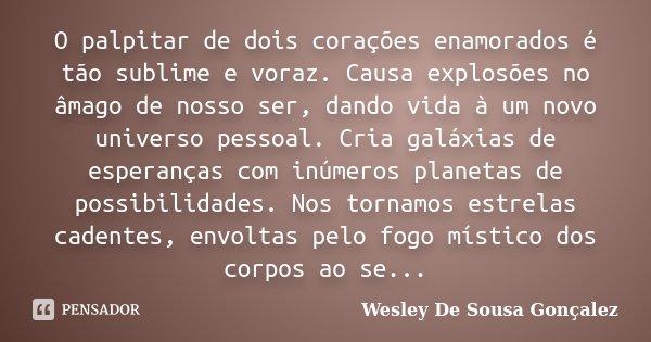 O palpitar de dois corações enamorados é tão sublime e voraz. Causa explosões no âmago de nosso ser, dando vida à um novo universo pessoal. Cria galáxias de esp... Frase de Wesley De Sousa Gonçalez.