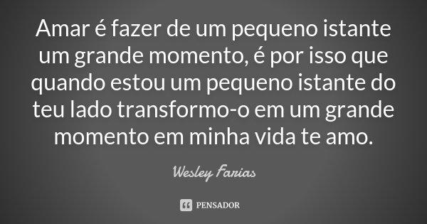 Amar é fazer de um pequeno istante um grande momento, é por isso que quando estou um pequeno istante do teu lado transformo-o em um grande momento em minha vida... Frase de Wesley Farias.