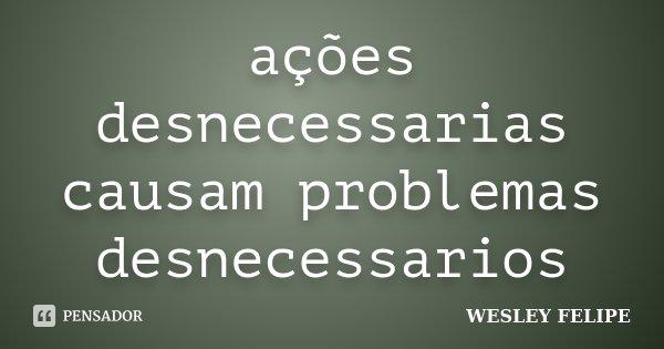 ações desnecessarias causam problemas desnecessarios... Frase de wesley felipe.
