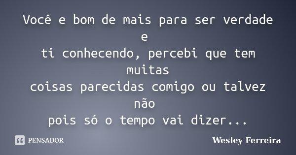 Você E Bom De Mais Para Ser Verdade E Wesley Ferreira