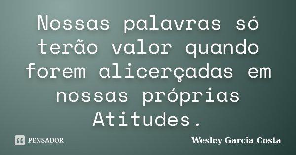 Nossas palavras só terão valor quando forem alicerçadas em nossas próprias Atitudes.... Frase de Wesley Garcia Costa.
