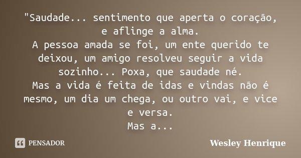 """""""Saudade... sentimento que aperta o coração, e aflinge a alma. A pessoa amada se foi, um ente querido te deixou, um amigo resolveu seguir a vida sozinho...... Frase de Wesley Henrique."""
