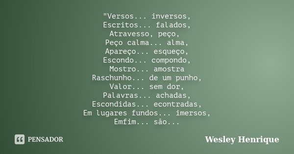 """""""Versos... inversos, Escritos... falados, Atravesso, peço, Peço calma... alma, Apareço... esqueço, Escondo... compondo, Mostro... amostra Raschunho... de u... Frase de Wesley Henrique."""