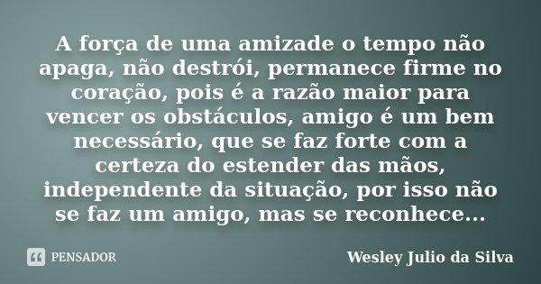 A força de uma amizade o tempo não apaga, não destrói, permanece firme no coração, pois é a razão maior para vencer os obstáculos, amigo é um bem necessário, qu... Frase de Wesley Julio da Silva.
