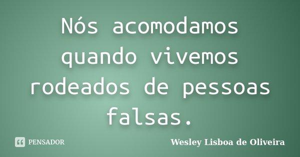 Nós acomodamos quando vivemos rodeados de pessoas falsas.... Frase de Wesley Lisboa de Oliveira.