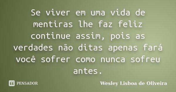 Se viver em uma vida de mentiras lhe faz feliz continue assim, pois as verdades não ditas apenas fará você sofrer como nunca sofreu antes.... Frase de Wesley Lisboa de Oliveira.