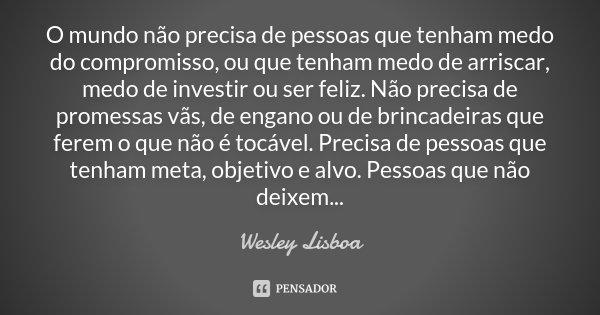 O mundo não precisa de pessoas que tenham medo do compromisso, ou que tenham medo de arriscar, medo de investir ou ser feliz. Não precisa de promessas vãs, de e... Frase de Wesley Lisboa.