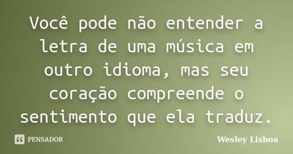 Você pode não entender a letra de uma música em outro idioma, mas seu coração compreende o sentimento que ela traduz.... Frase de Wesley Lisboa.
