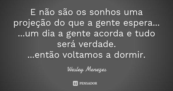 E não são os sonhos uma projeção do que a gente espera... ...um dia a gente acorda e tudo será verdade. ...então voltamos a dormir.... Frase de Wesley Menezes.