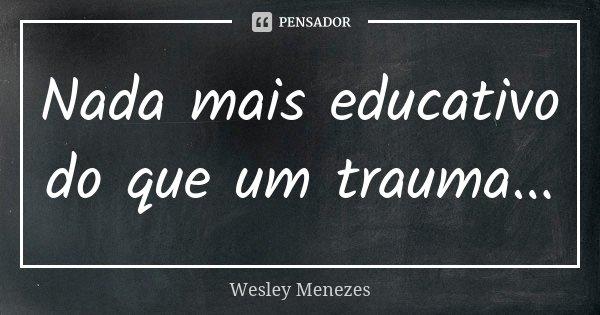 Nada mais educativo do que um trauma...... Frase de Wesley Menezes.