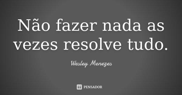 Não fazer nada as vezes resolve tudo.... Frase de Wesley Menezes.