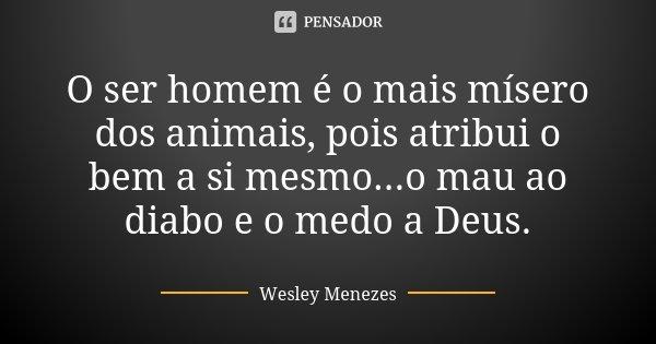 O ser homem é o mais mísero dos animais, pois atribui o bem a si mesmo...o mau ao diabo e o medo a Deus.... Frase de Wesley Menezes.