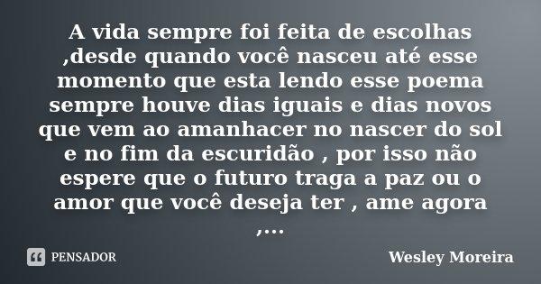 A vida sempre foi feita de escolhas ,desde quando você nasceu até esse momento que esta lendo esse poema sempre houve dias iguais e dias novos que vem ao amanha... Frase de Wesley Moreira.