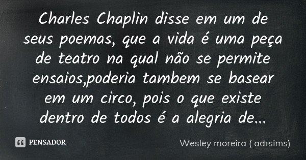 Charles Chaplin disse em um de seus poemas , que a vida é uma peça de teatro na qual não se permite ensaios ,poderia tambem se basear em um circo , pois o que e... Frase de Wesley moreira ( adrsims).