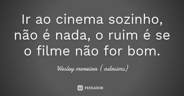 Ir ao cinema sozinho , não é nada , o ruim é se o filme não for bom .... Frase de Wesley moreira ( adrsims).