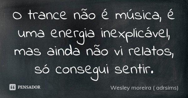 O trance não é musica , é uma energia inexplicavel , mais ainda não vi relatos , só consegui sentir .... Frase de Wesley moreira ( adrsims).