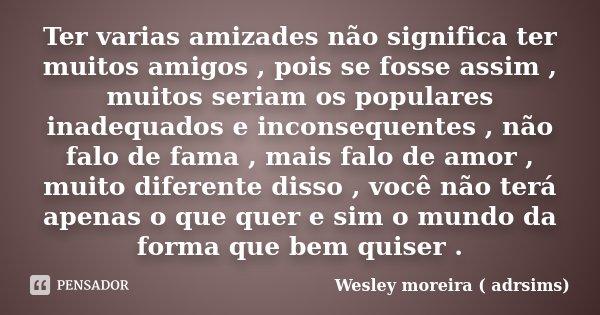 Ter varias amizades não significa ter muitos amigos , pois se fosse assim , muitos seriam os populares inadequados e inconsequentes , não falo de fama , mais fa... Frase de Wesley moreira ( adrsims).